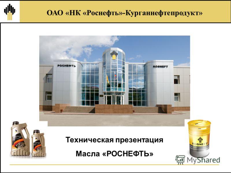 ОАО «НК «Роснефть»-Курганнефтепродукт» Техническая презентация Масла «РОСНЕФТЬ»