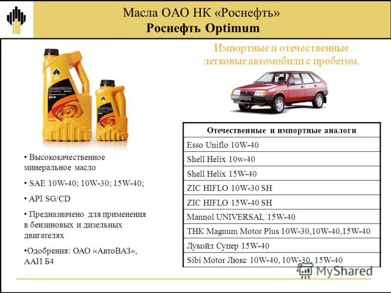 Импортные и отечественные легковые автомобили с пробегом. Масла ОАО НК «Роснефть» Роснефть Optimum Высококачественное минеральное масло SAE 10W-40; 10W-30; 15W-40; API SG/CD Предназначено для применения в бензиновых и дизельных двигателях Одобрения: