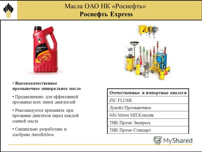 Масла ОАО НК «Роснефть» Роснефть Express Высококачественное промывочное минеральное масло Предназначено для эффективной промывки всех типов двигателей Рекомендуется применять при промывке двигателя перед каждой сменой масла Специально разработано и о