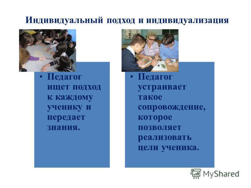 Индивидуальный подход и индивидуализация Индивидуальный подход Педагог ищет подход к каждому ученику и передает знания. индивидуализация Педагог устраивает такое сопровождение, которое позволяет реализовать цели ученика.