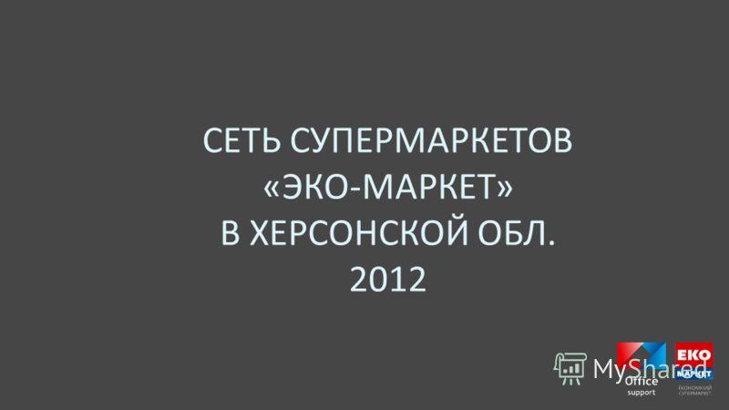 СЕТЬ СУПЕРМАРКЕТОВ « ЭКО - МАРКЕТ » В ХЕРСОНСКОЙ ОБЛ. 2012