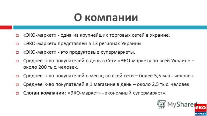 О компании « ЭКО - маркет » - одна из крупнейших торговых сетей в Украине. « ЭКО - маркет » представлен в 13 регионах Украины. « ЭКО - маркет » - это продуктовые супермаркеты. Среднее к - во покупателей в день в Сети « ЭКО - маркет » по всей Украине