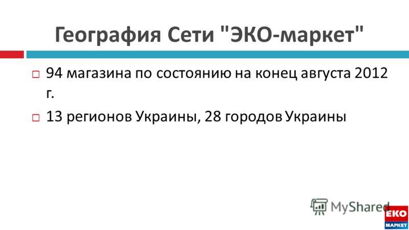 География Сети  ЭКО - маркет  94 магазина по состоянию на конец августа 2012 г. 13 регионов Украины, 28 городов Украины