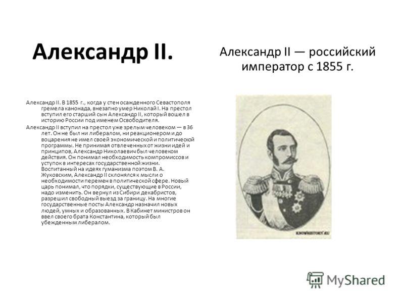 Александр II. Александр II российский император с 1855 г. Александр II. В 1855 г., когда у стен осажденного Севастополя гремела канонада, внезапно умер Николай I. На престол вступил его старший сын Александр II, который вошел в историю России под име