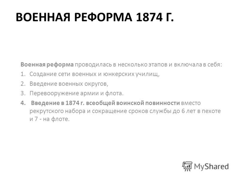 ВОЕННАЯ РЕФОРМА 1874 Г. Военная реформа проводилась в несколько этапов и включала в себя: 1.Создание сети военных и юнкерских училищ, 2.Введение военных округов, 3.Перевооружение армии и флота. 4. Введение в 1874 г. всеобщей воинской повинности вмест