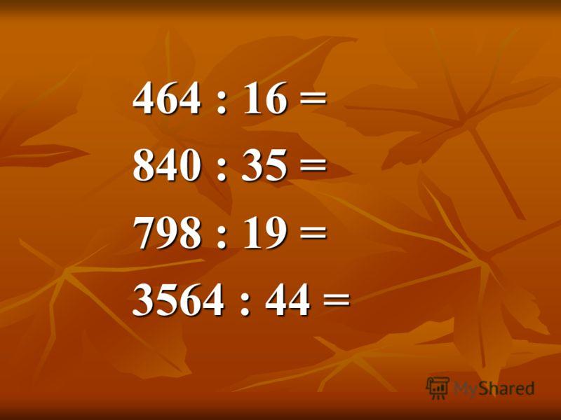 464 : 16 = 840 : 35 = 798 : 19 = 3564 : 44 =