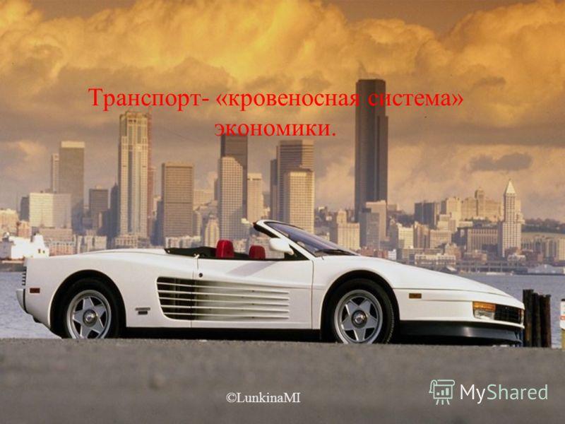 Транспорт- «кровеносная система» экономики. ©LunkinaMI