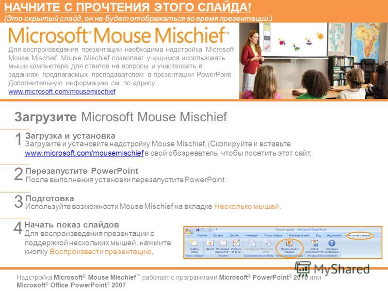 Надстройка Microsoft ® Mouse Mischief работает с программами Microsoft ® PowerPoint ® 2010 или Microsoft ® Office PowerPoint ® 2007. Загрузите и установите надстройку Mouse Mischief. (Скопируйте и вставьте www.microsoft.com/mousemischief в свой обозр