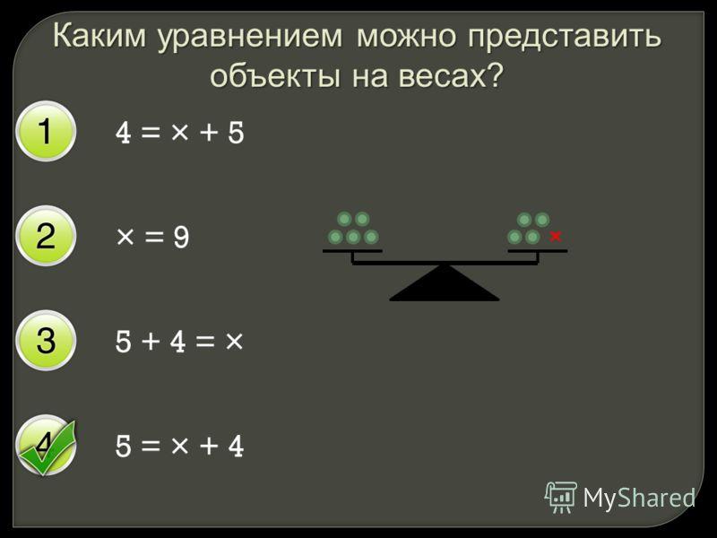 Каким уравнением можно представить объекты на весах? 4 = × + 5 × = 9 5 + 4 = × 5 = × + 4 ×