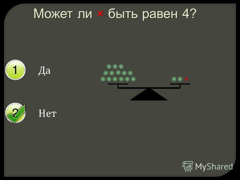 Да Нет Может ли × быть равен 4? ×