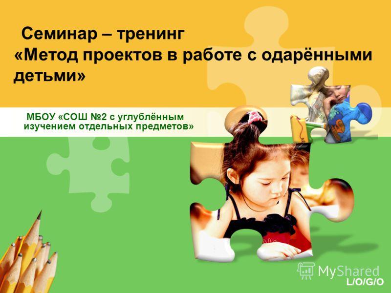 L/O/G/O Семинар – тренинг «Метод проектов в работе с одарёнными детьми» МБОУ «СОШ 2 с углублённым изучением отдельных предметов»