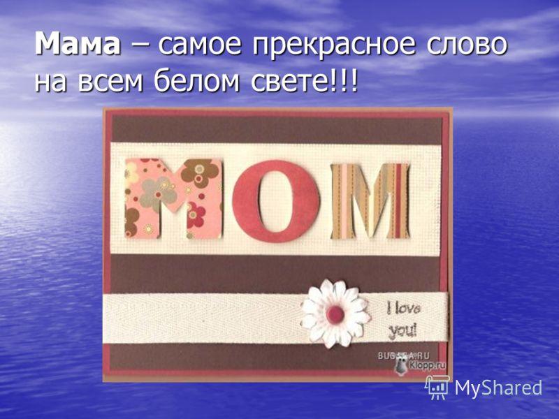 Мама – самое прекрасное слово на всем белом свете!!!