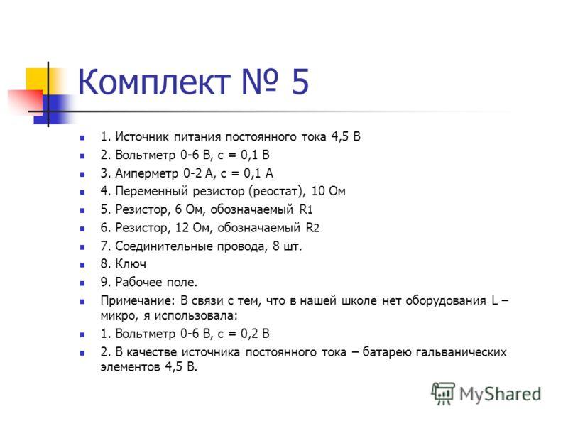 Комплект 5 1. Источник питания постоянного тока 4,5 В 2. Вольтметр 0-6 В, с = 0,1 В 3. Амперметр 0-2 А, с = 0,1 А 4. Переменный резистор (реостат), 10 Ом 5. Резистор, 6 Ом, обозначаемый R 1 6. Резистор, 12 Ом, обозначаемый R 2 7. Соединительные прово