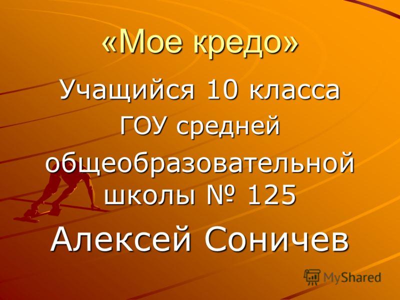 «Мое кредо» Учащийся 10 класса ГОУ средней общеобразовательной школы 125 Алексей Соничев