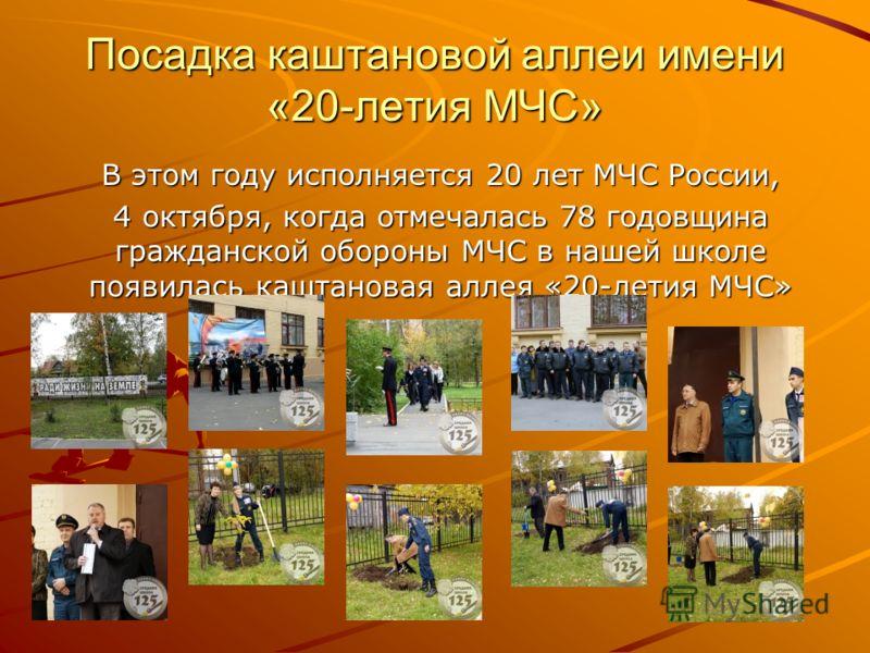 Посадка каштановой аллеи имени «20-летия МЧС» В этом году исполняется 20 лет МЧС России, 4 октября, когда отмечалась 78 годовщина гражданской обороны МЧС в нашей школе появилась каштановая аллея «20-летия МЧС»