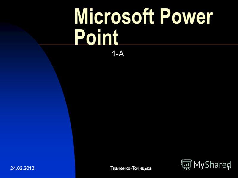 24.02.2013Ткаченко-Точицька1 Microsoft Power Point 1-А