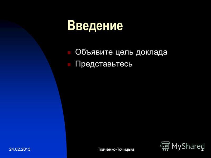 24.02.2013Ткаченко-Точицька2 Введение Объявите цель доклада Представьтесь
