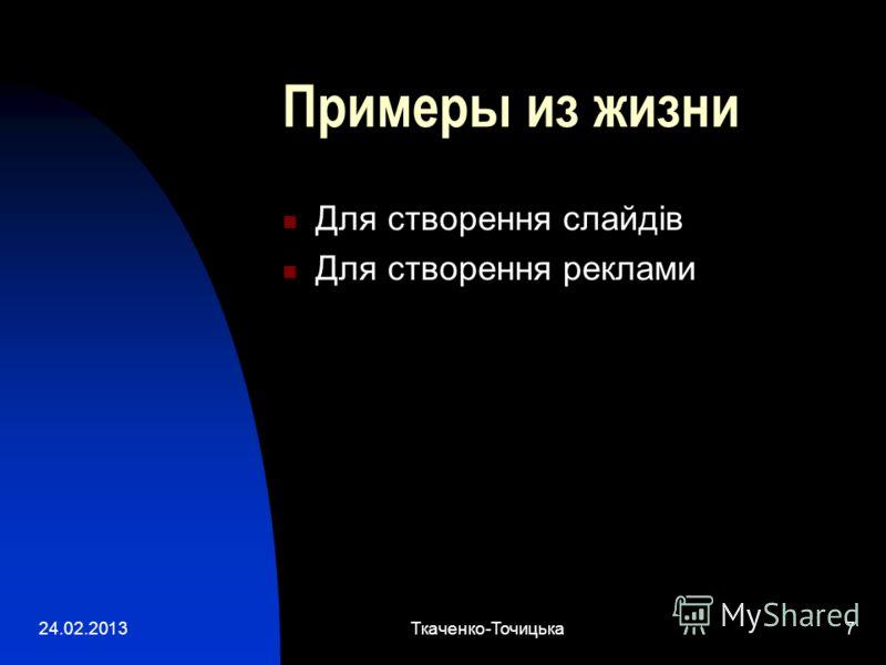 24.02.2013Ткаченко-Точицька7 Примеры из жизни Для створення слайдів Для створення реклами