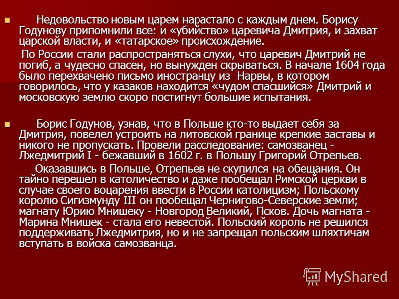 Недовольство новым царем нарастало с каждым днем. Борису Годунову припомнили все: и «убийство» царевича Дмитрия, и захват царской власти, и «татарское» происхождение. Недовольство новым царем нарастало с каждым днем. Борису Годунову припомнили все: и