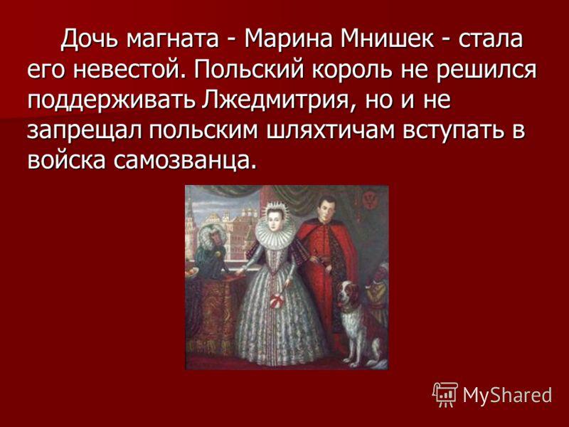 Дочь магната - Марина Мнишек - стала его невестой. Польский король не решился поддерживать Лжедмитрия, но и не запрещал польским шляхтичам вступать в войска самозванца. Дочь магната - Марина Мнишек - стала его невестой. Польский король не решился под