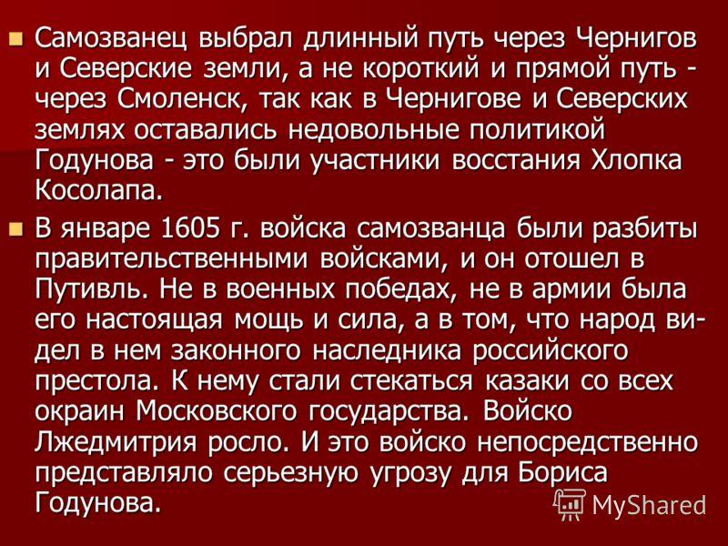 Самозванец выбрал длинный путь через Чернигов и Северские земли, а не короткий и прямой путь - через Смоленск, так как в Чернигове и Северских землях оставались недовольные политикой Годунова - это были участники восстания Хлопка Косолапа. Самозване