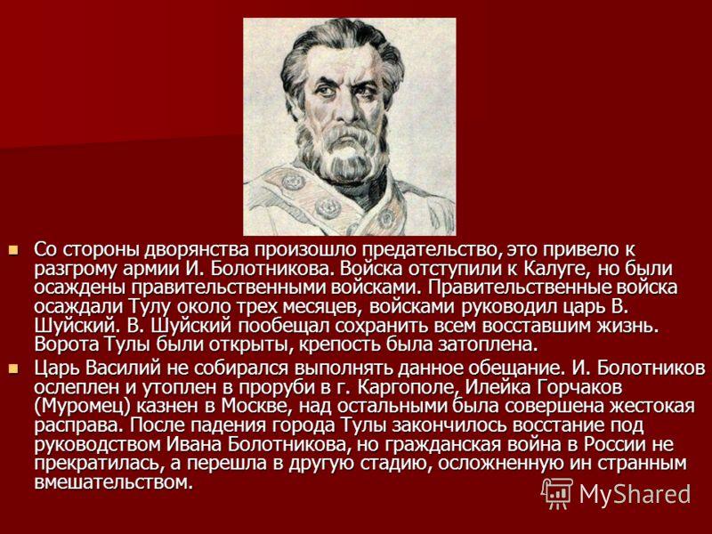 Со стороны дворянства произошло предательство, это привело к разгрому армии И. Болотникова. Войска отступили к Калуге, но были осаждены правительственными войсками. Правительственные войска осаждали Тулу около трех месяцев, войсками руководил царь В