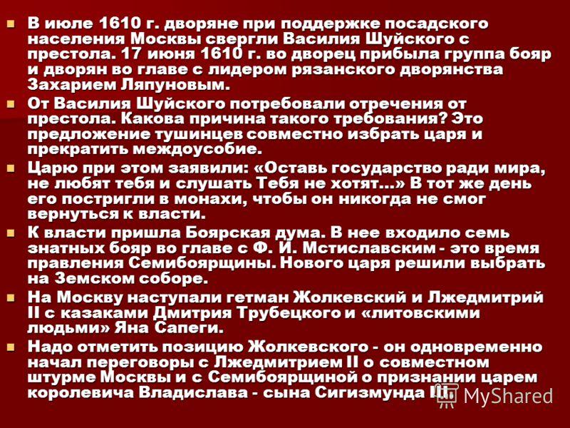 В июле 1610 г. дворяне при поддержке посадского населения Москвы свергли Василия Шуйского с престола. 17 июня 1610 г. во дворец прибыла группа бояр и дворян во главе с лидером рязанского дворянства Захарием Ляпуновым. В июле 1610 г. дворяне при подд