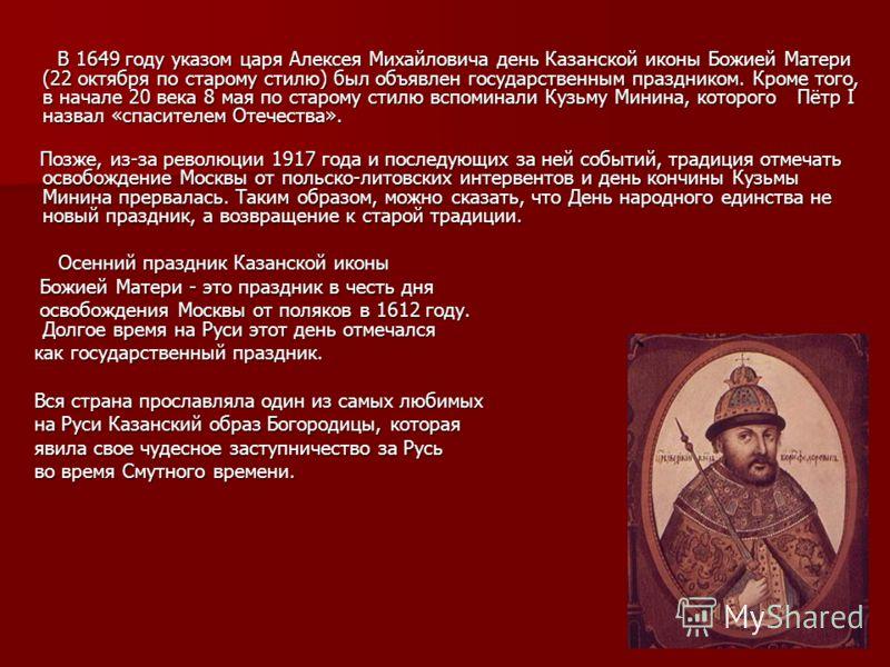 В 1649 году указом царя Алексея Михайловича день Казанской иконы Божией Матери (22 октября по старому стилю) был объявлен государственным праздником. Кроме того, в начале 20 века 8 мая по старому стилю вспоминали Кузьму Минина, которого Пётр I назвал