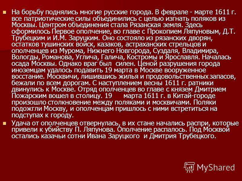 На борьбу поднялись многие русские города. В феврале - марте 1611 г. все патриотические силы объединились с целью изгнать поляков из Москвы. Центром объединения стала Рязанская земля. Здесь оформилось Первое ополчение, во главе с Прокопием Ляпуновым,