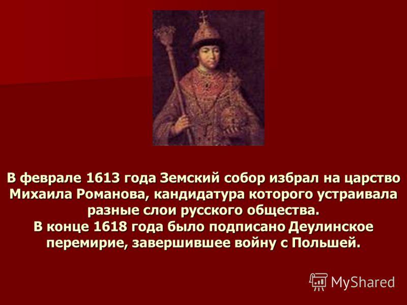 В феврале 1613 года Земский собор избрал на царство Михаила Романова, кандидатура которого устраивала разные слои русского общества. В конце 1618 года было подписано Деулинское перемирие, завершившее войну с Польшей.