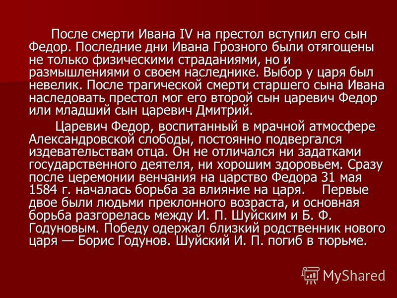 После смерти Ивана IV на престол вступил его сын Федор. Последние дни Ивана Грозного были отягощены не только физическими страданиями, но и размышлениями о своем наследнике. Выбор у царя был невелик. После трагической смерти старшего сына Ивана насл