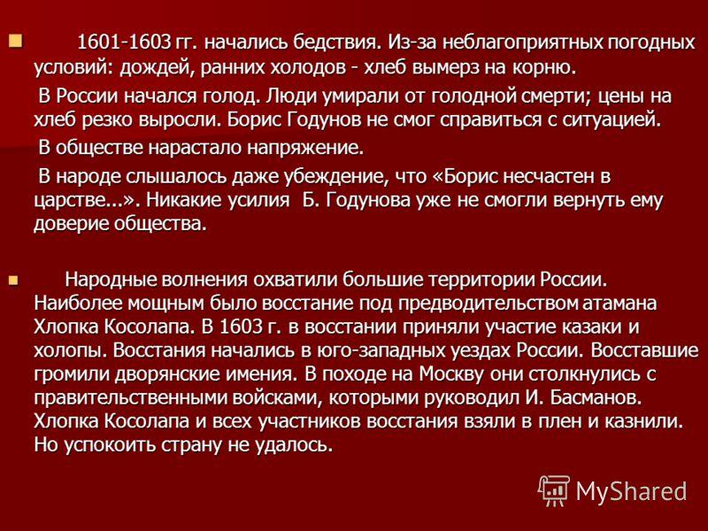 1601-1603 гг. начались бедствия. Из-за неблагоприятных погодных условий: дождей, ранних холодов - хлеб вымерз на корню. 1601-1603 гг. начались бедствия. Из-за неблагоприятных погодных условий: дождей, ранних холодов - хлеб вымерз на корню. В России