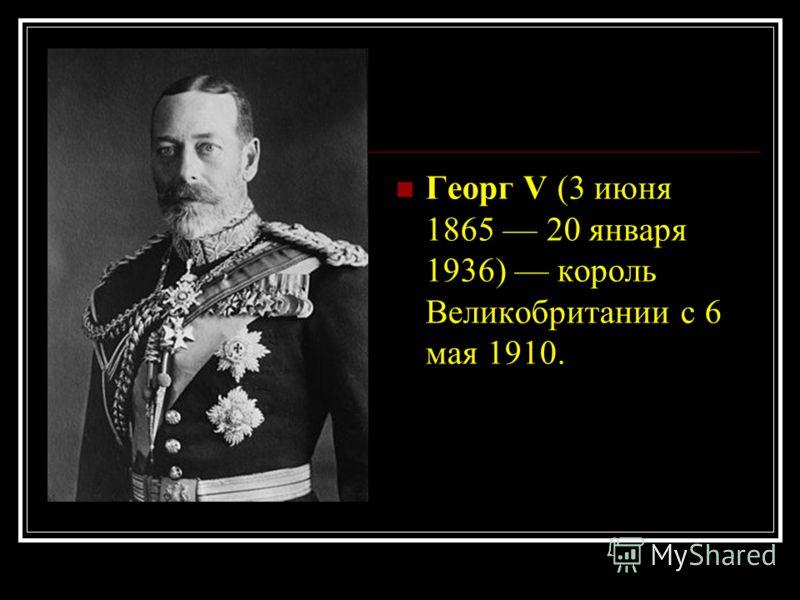 Георг V (3 июня 1865 20 января 1936) король Великобритании с 6 мая 1910.
