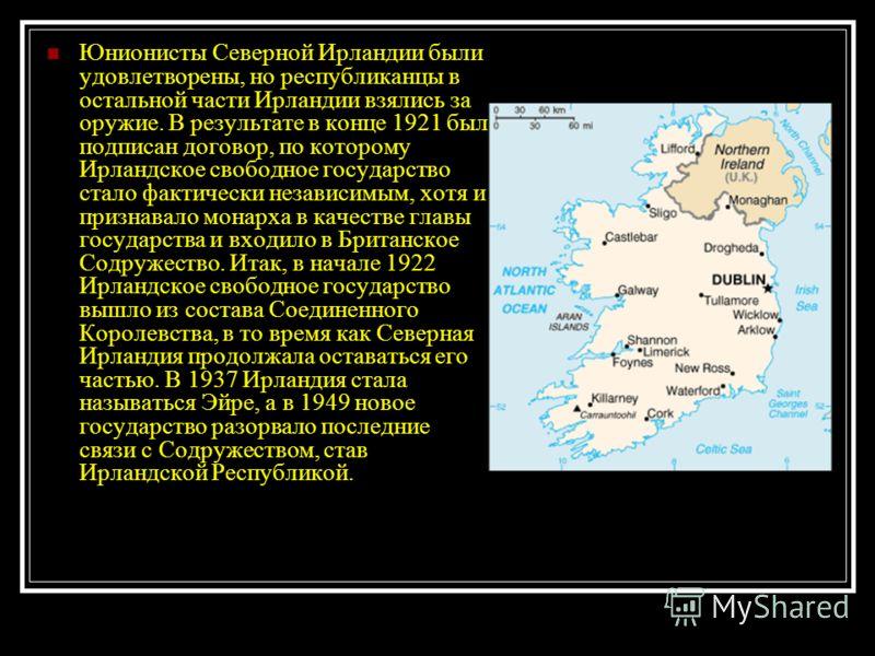Юнионисты Северной Ирландии были удовлетворены, но республиканцы в остальной части Ирландии взялись за оружие. В результате в конце 1921 был подписан договор, по которому Ирландское свободное государство стало фактически независимым, хотя и признавал