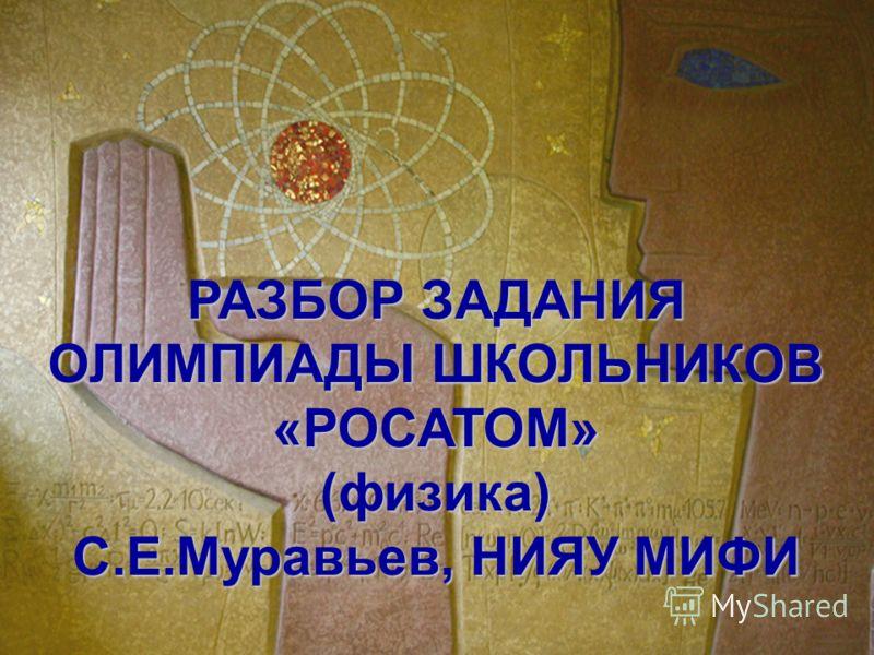 РАЗБОР ЗАДАНИЯ ОЛИМПИАДЫ ШКОЛЬНИКОВ «РОСАТОМ»(физика) С.Е.Муравьев, НИЯУ МИФИ