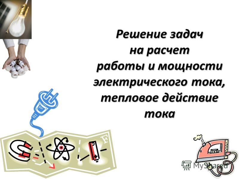 Решение задач на расчет работы и мощности электрического тока, тепловое действие тока