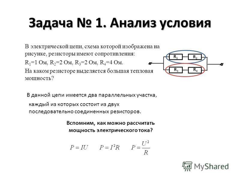 Задача 1. Анализ условия В электрической цепи, схема которой изображена на рисунке, резисторы имеют сопротивления: R 1 =1 Ом, R 2 =2 Ом, R 3 =2 Ом, R 4 =4 Ом. На каком резисторе выделяется большая тепловая мощность? R1R1 R2R2 R3R3 R4R4 В данной цепи