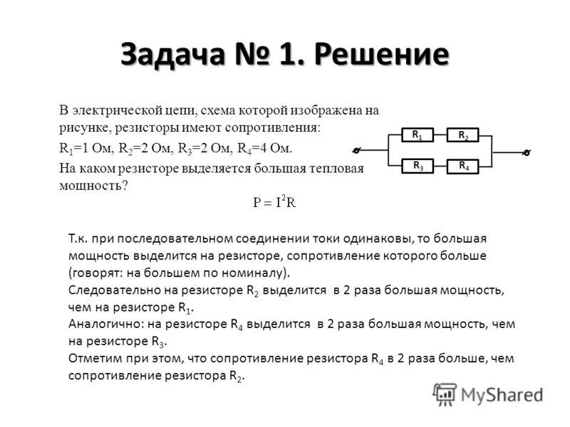 Задача 1. Решение В электрической цепи, схема которой изображена на рисунке, резисторы имеют сопротивления: R 1 =1 Ом, R 2 =2 Ом, R 3 =2 Ом, R 4 =4 Ом. На каком резисторе выделяется большая тепловая мощность? R1R1 R2R2 R3R3 R4R4 Т.к. при последовател