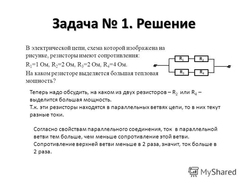 Задача 1. Решение В электрической цепи, схема которой изображена на рисунке, резисторы имеют сопротивления: R 1 =1 Ом, R 2 =2 Ом, R 3 =2 Ом, R 4 =4 Ом. На каком резисторе выделяется большая тепловая мощность? R1R1 R2R2 R3R3 R4R4 Теперь надо обсудить,