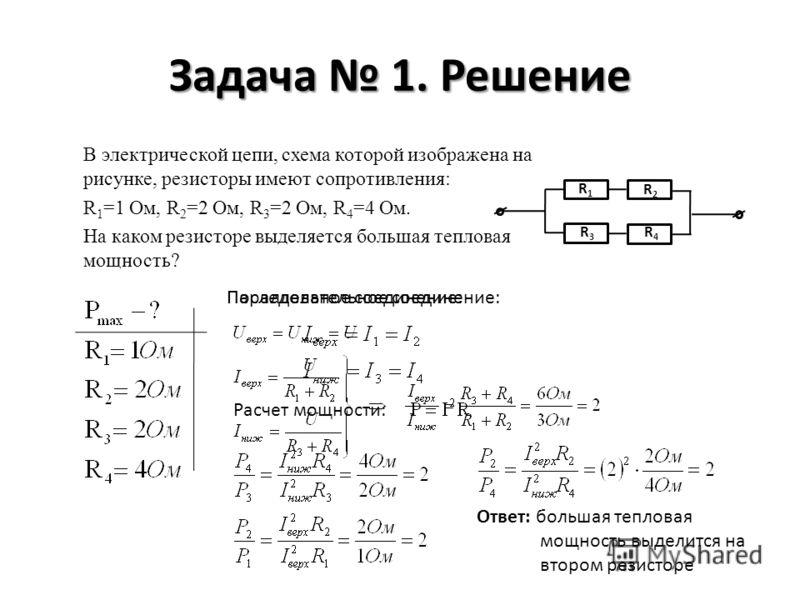 Задача 1. Решение В электрической цепи, схема которой изображена на рисунке, резисторы имеют сопротивления: R 1 =1 Ом, R 2 =2 Ом, R 3 =2 Ом, R 4 =4 Ом. На каком резисторе выделяется большая тепловая мощность? R1R1 R2R2 R3R3 R4R4 Параллельное соединен