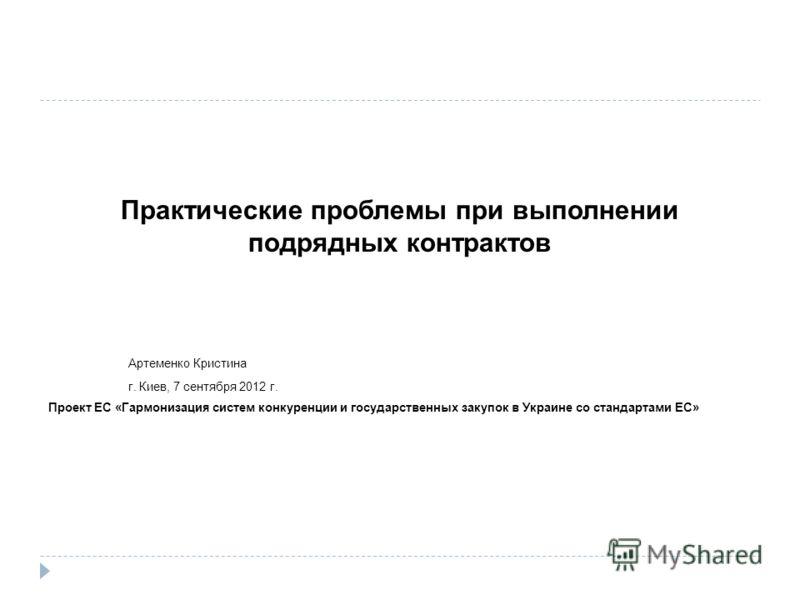 Практические проблемы при выполнении подрядных контрактов Артеменко Кристина г. Киев, 7 сентября 2012 г. Проект ЕС «Гармонизация систем конкуренции и государственных закупок в Украине со стандартами ЕС»