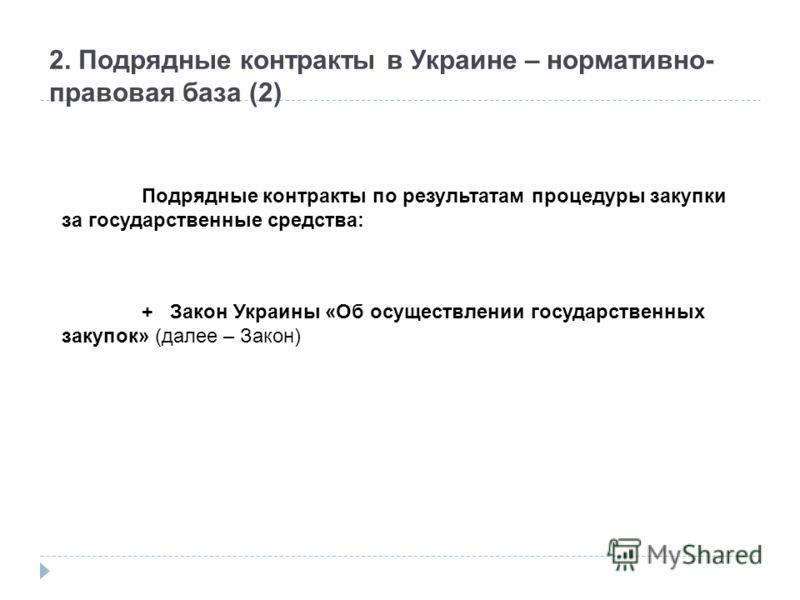 2. Подрядные контракты в Украине – нормативно- правовая база (2) Подрядные контракты по результатам процедуры закупки за государственные средства: + Закон Украины «Об осуществлении государственных закупок» (далее – Закон)