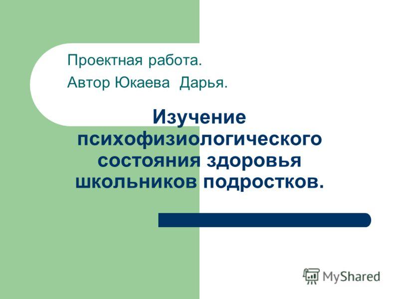 Изучение психофизиологического состояния здоровья школьников подростков. Проектная работа. Автор Юкаева Дарья.