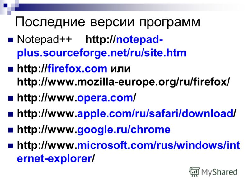 Последние версии программ Notepad++ http://notepad- plus.sourceforge.net/ru/site.htm http://firefox.com или http://www.mozilla-europe.org/ru/firefox/ http://www.opera.com/ http://www.apple.com/ru/safari/download/ http://www.google.ru/chrome http://ww