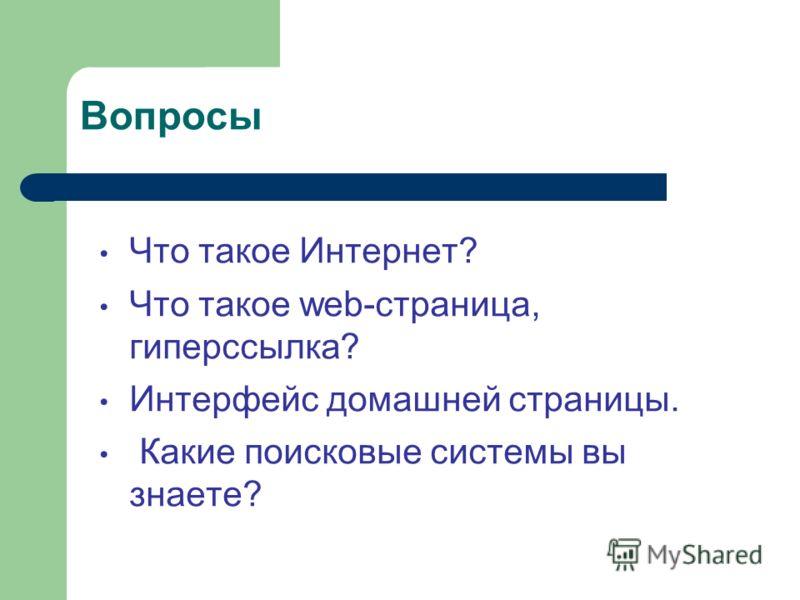 Вопросы Что такое Интернет? Что такое web-страница, гиперссылка? Интерфейс домашней страницы. Какие поисковые системы вы знаете?