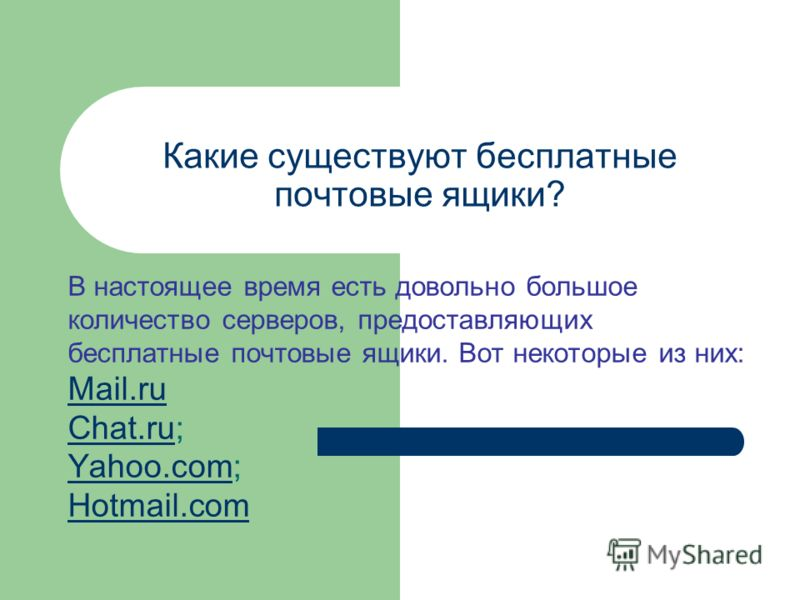 Какие существуют бесплатные почтовые ящики? В настоящее время есть довольно большое количество серверов, предоставляющих бесплатные почтовые ящики. Вот некоторые из них: Mail.ru Chat.ru; Yahoo.com; Hotmail.com Mail.ru Chat.ru Yahoo.com Hotmail.com