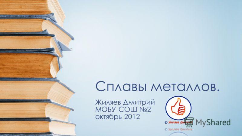 Сплавы металлов. Жиляев Дмитрий МОБУ СОШ 2 октябрь 2012