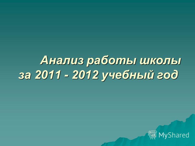 Анализ работы школы за 2011 - 2012 учебный год Анализ работы школы за 2011 - 2012 учебный год