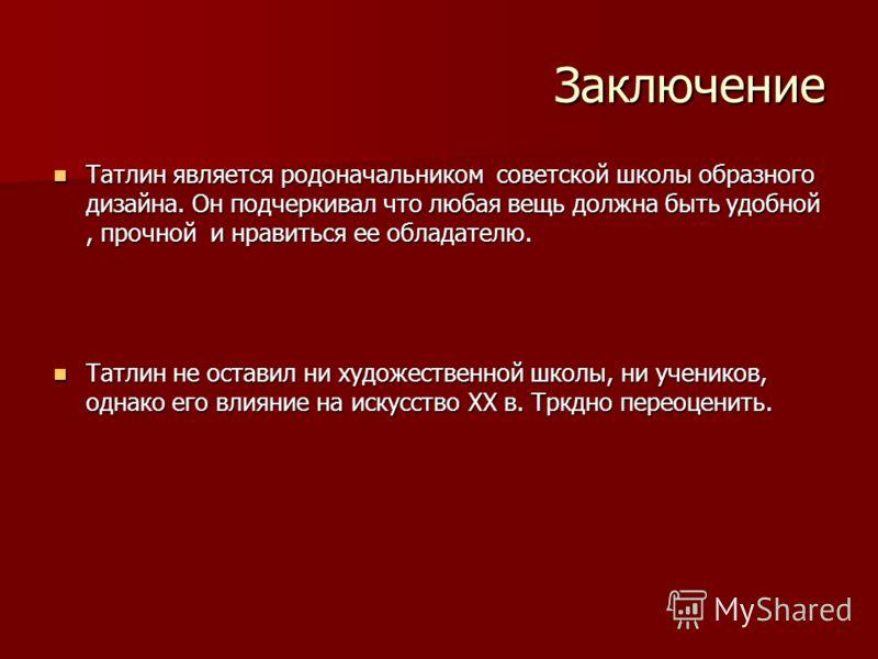 Заключение Татлин является родоначальником советской школы образного дизайна. Он подчеркивал что любая вещь должна быть удобной, прочной и нравиться ее обладателю. Татлин является родоначальником советской школы образного дизайна. Он подчеркивал что