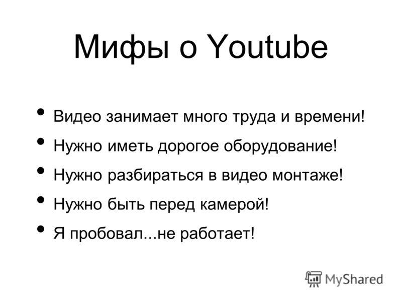 Мифы о Youtube Видео занимает много труда и времени! Нужно иметь дорогое оборудование! Нужно разбираться в видео монтаже! Нужно быть перед камерой! Я пробовал...не работает!